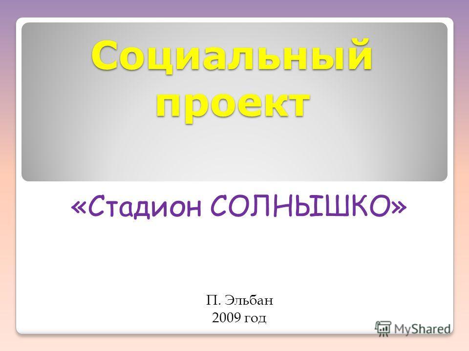 Социальный проект «Стадион СОЛНЫШКО» П. Эльбан 2009 год