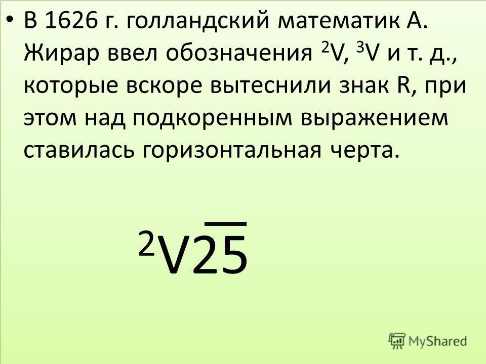 В 1626 г. голландский математик А. Жирар ввел обозначения 2 V, 3 V и т. д., которые вскоре вытеснили знак R, при этом над подкоренным выражением ставилась горизонтальная черта. 2 V25 В 1626 г. голландский математик А. Жирар ввел обозначения 2 V, 3 V