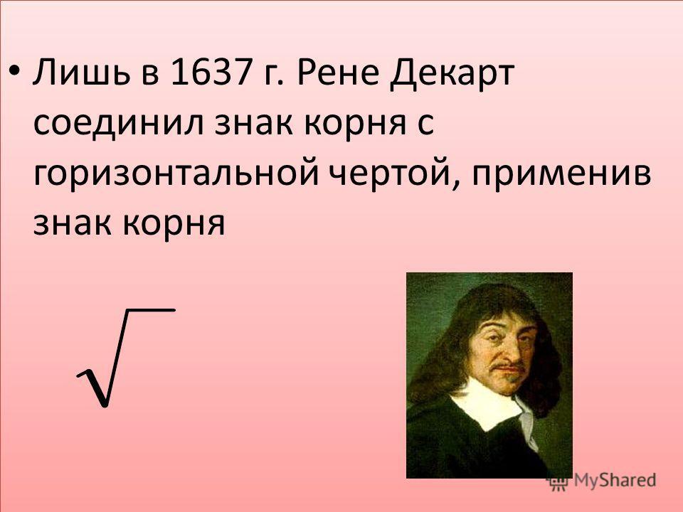 Лишь в 1637 г. Рене Декарт соединил знак корня с горизонтальной чертой, применив знак корня