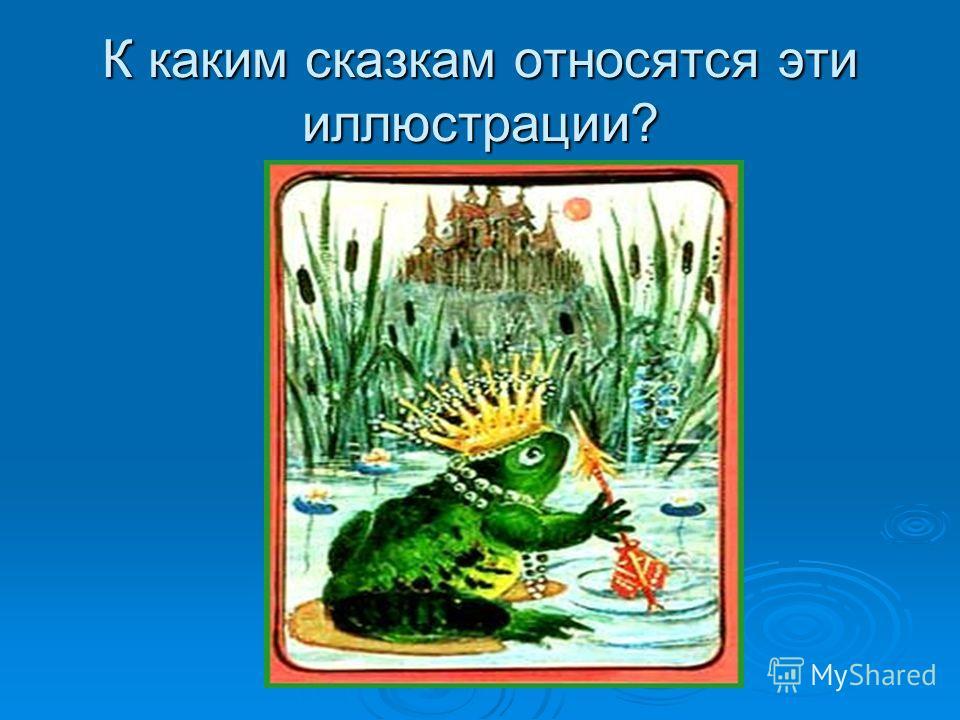 К каким сказкам относятся эти иллюстрации?