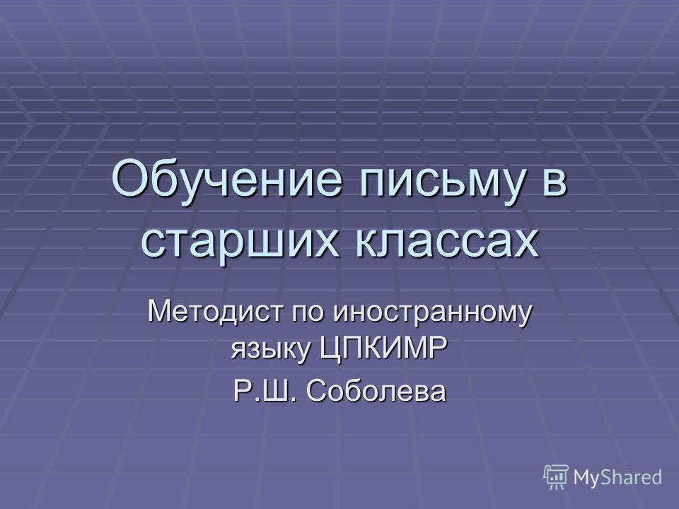 Обучение письму в старших классах Методист по иностранному языку ЦПКИМР Р.Ш. Соболева