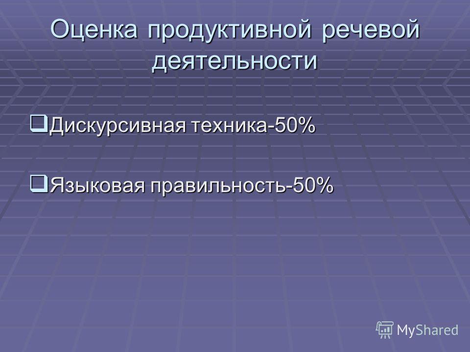 Оценка продуктивной речевой деятельности Дискурсивная техника-50% Дискурсивная техника-50% Языковая правильность-50% Языковая правильность-50%