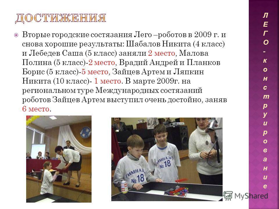 Вторые городские состязания Лего –роботов в 2009 г. и снова хорошие результаты: Шабалов Никита (4 класс) и Лебедев Саша (5 класс) заняли 2 место, Малова Полина (5 класс)-2 место, Врадий Андрей и Планков Борис (5 класс)-5 место, Зайцев Артем и Ляпкин