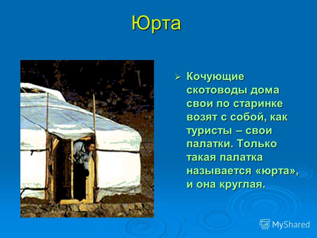 Юрта Кочующие скотоводы дома свои по старинке возят с собой, как туристы – свои палатки. Только такая палатка называется «юрта», и она круглая. Кочующие скотоводы дома свои по старинке возят с собой, как туристы – свои палатки. Только такая палатка н