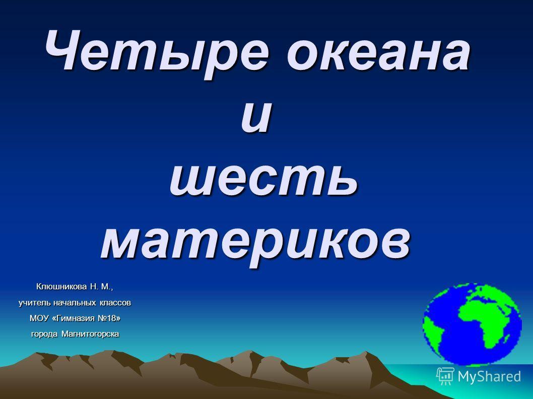Четыре океана и шесть материков Клюшникова Н. М., учитель начальных классов МОУ «Гимназия 18» города Магнитогорска