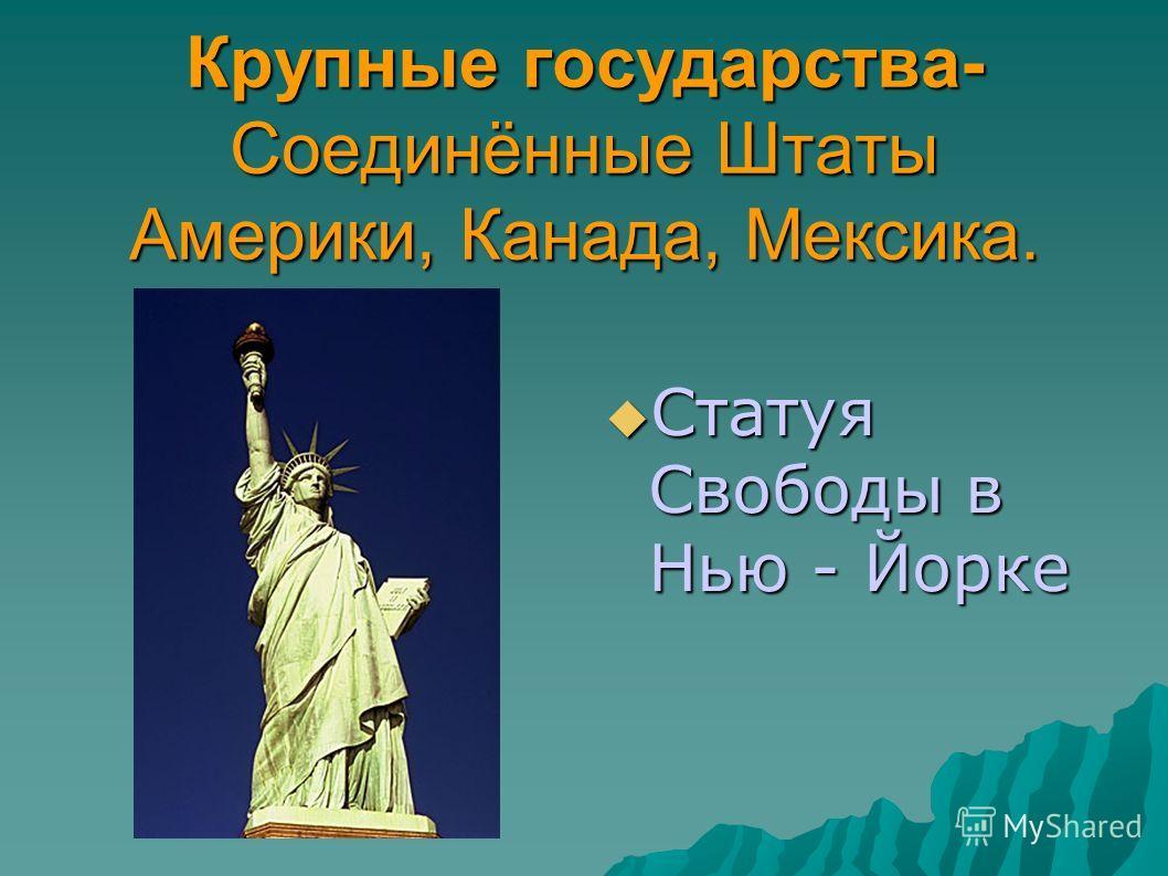 Крупные государства- Соединённые Штаты Америки, Канада, Мексика. Статуя Свободы в Нью - Йорке Статуя Свободы в Нью - Йорке