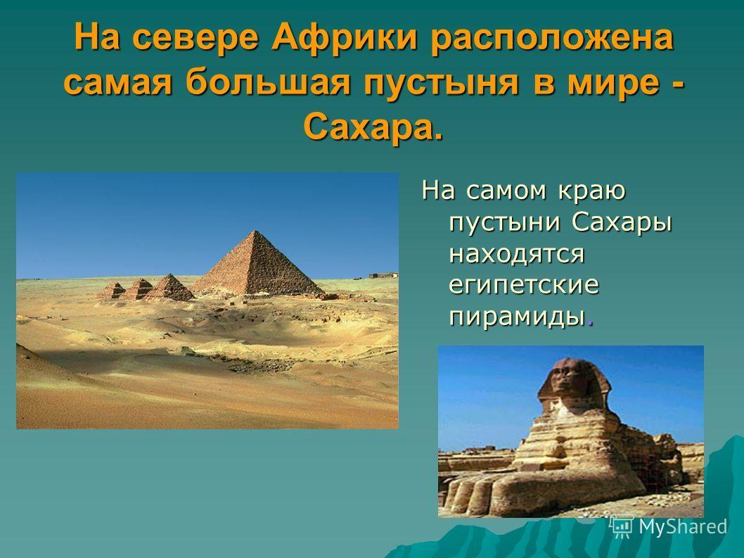 На севере Африки расположена самая большая пустыня в мире - Сахара. На самом краю пустыни Сахары находятся египетские пирамиды.