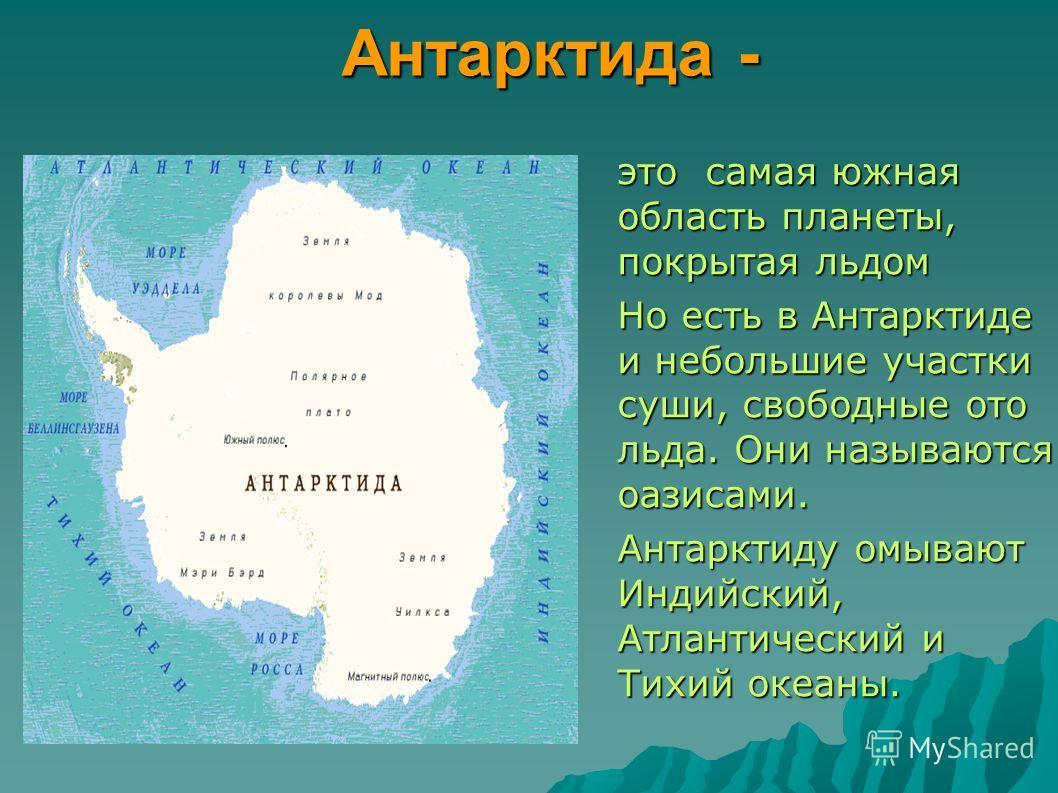 Антарктида - это самая южная область планеты, покрытая льдом Но есть в Антарктиде и небольшие участки суши, свободные ото льда. Они называются оазисами. Антарктиду омывают Индийский, Атлантический и Тихий океаны.