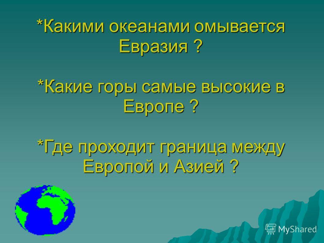 *Какими океанами омывается Евразия ? *Какие горы самые высокие в Европе ? *Где проходит граница между Европой и Азией ?