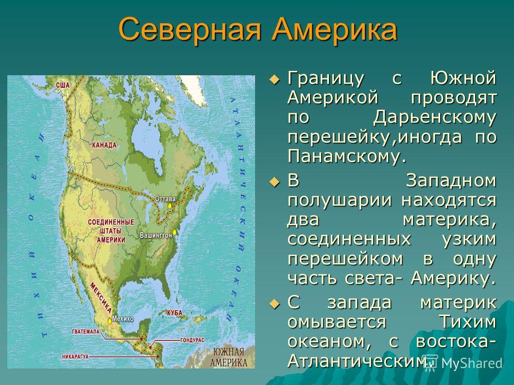 Северная Америка Границу с Южной Америкой проводят по Дарьенскому перешейку,иногда по Панамскому. Границу с Южной Америкой проводят по Дарьенскому перешейку,иногда по Панамскому. В Западном полушарии находятся два материка, соединенных узким перешейк