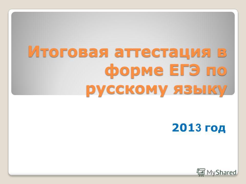 Итоговая аттестация в форме ЕГЭ по русскому языку 201 3 год