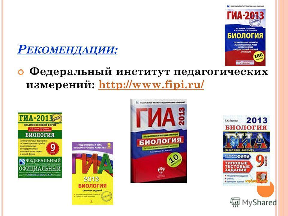 Р ЕКОМЕНДАЦИИ : Федеральный институт педагогических измерений: http://www.fipi.ru/http://www.fipi.ru/