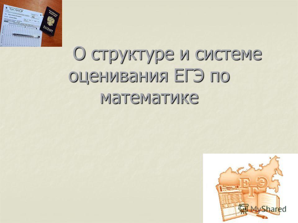 О структуре и системе оценивания ЕГЭ по математике О структуре и системе оценивания ЕГЭ по математике