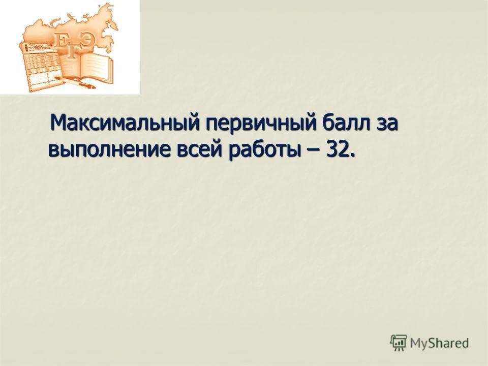 Максимальный первичный балл за выполнение всей работы – 32. Максимальный первичный балл за выполнение всей работы – 32.