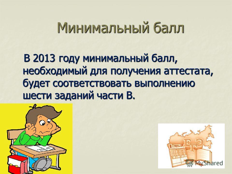 Минимальный балл Минимальный балл В 2013 году минимальный балл, необходимый для получения аттестата, будет соответствовать выполнению шести заданий части В. В 2013 году минимальный балл, необходимый для получения аттестата, будет соответствовать выпо