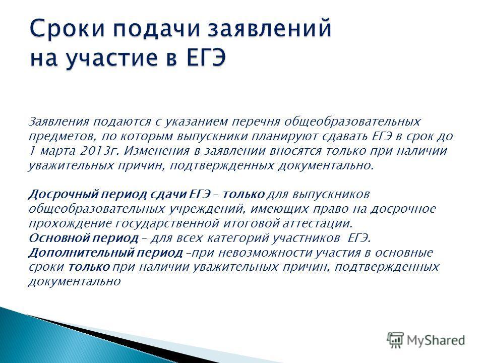 Заявления подаются с указанием перечня общеобразовательных предметов, по которым выпускники планируют сдавать ЕГЭ в срок до 1 марта 2013г. Изменения в заявлении вносятся только при наличии уважительных причин, подтвержденных документально. Досрочный