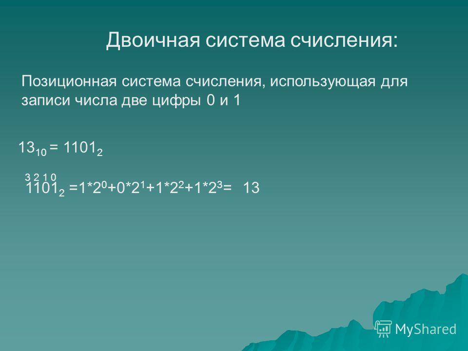 Двоичная система счисления: Позиционная система счисления, использующая для записи числа две цифры 0 и 1 13 10 = 1101 2 1101 2 =1*2 0 +0*2 1 +1*2 2 +1*2 3 = 13 3 2 1 0