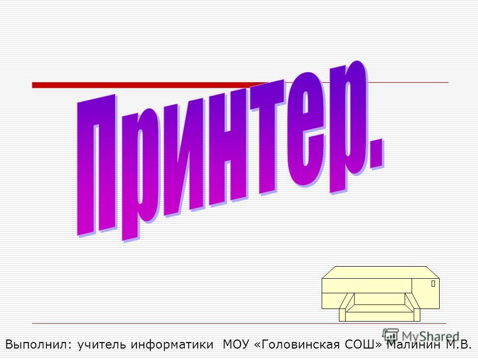 Выполнил: учитель информатики МОУ «Головинская СОШ» Малинин М.В.