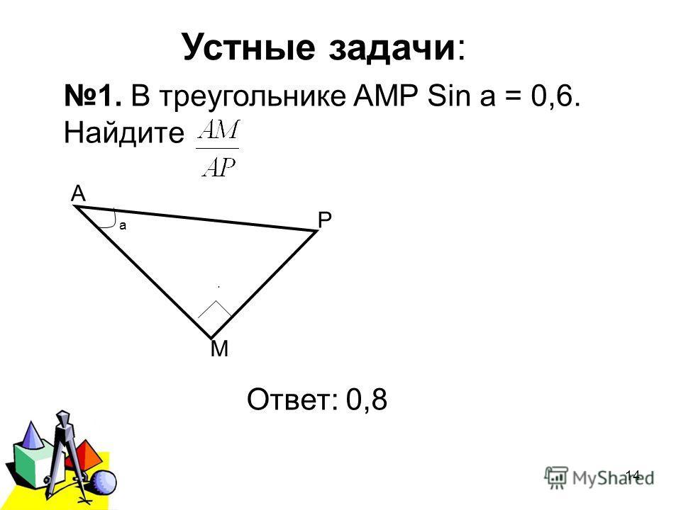 2011 г.14 Устные задачи: 1. В треугольнике АМР Sin а = 0,6. Найдите. Ответ: 0,8 а Р М А