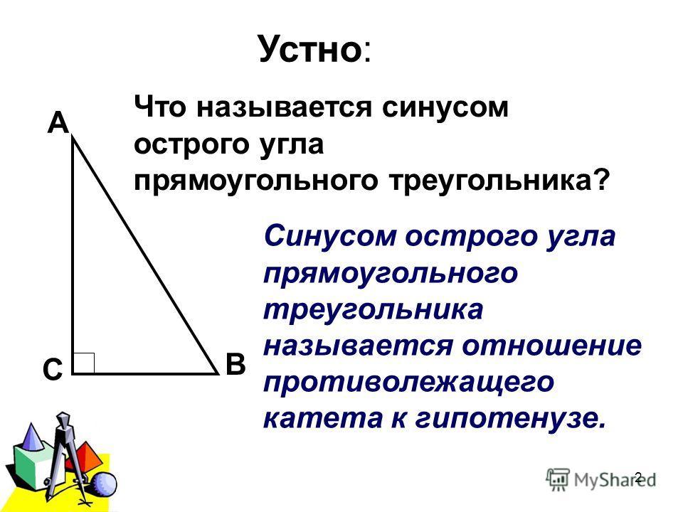 2011 г.2 Устно: А В С Что называется синусом острого угла прямоугольного треугольника? Синусом острого угла прямоугольного треугольника называется отношение противолежащего катета к гипотенузе.