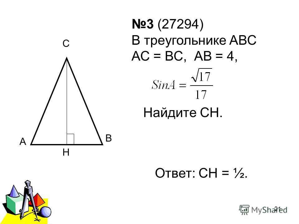 2011 г.21 3 (27294) В треугольнике АВС АС = ВС, АВ = 4, Найдите СН. А С Н В Ответ: СН = ½.