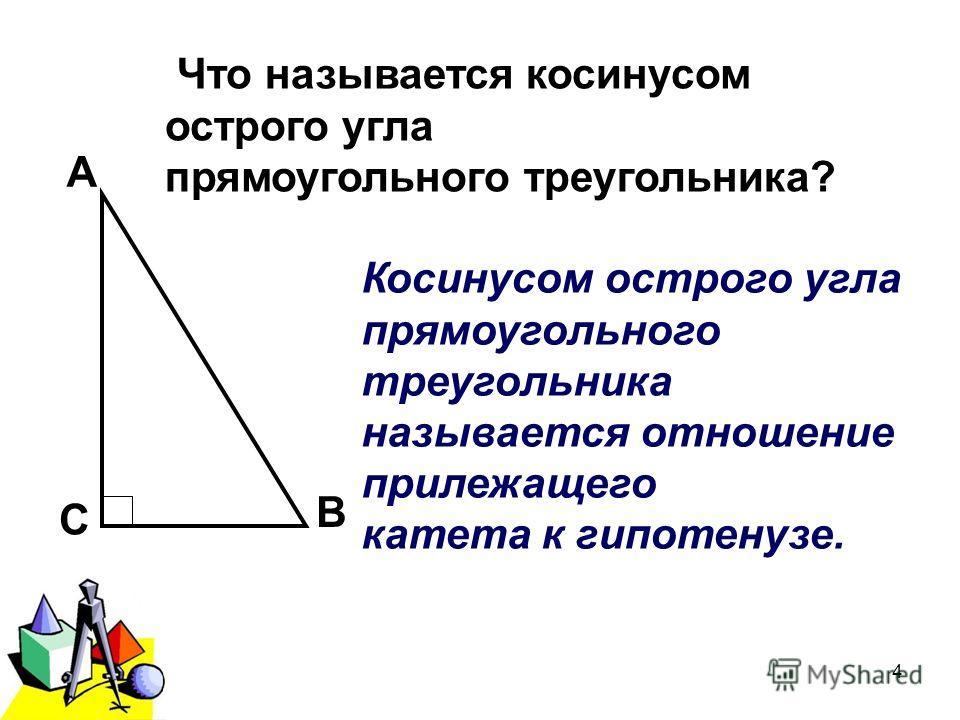 2011 г.4 А В С Что называется косинусом острого угла прямоугольного треугольника? Косинусом острого угла прямоугольного треугольника называется отношение прилежащего катета к гипотенузе.
