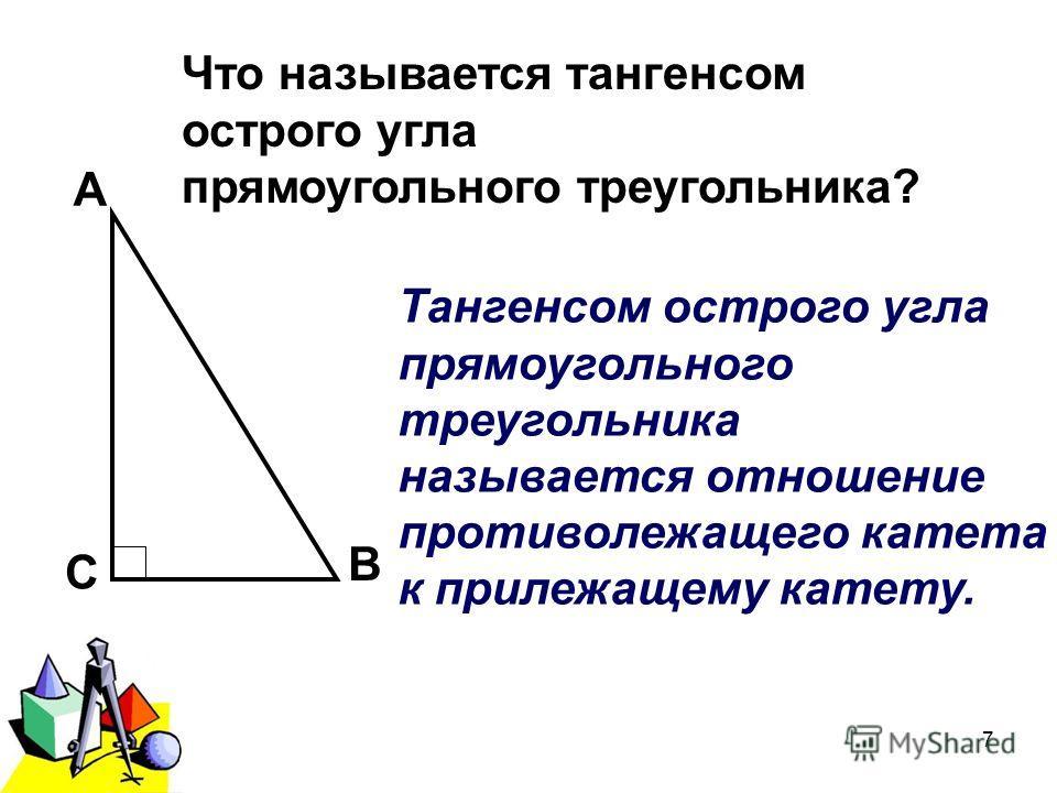 2011 г.7 А В С Что называется тангенсом острого угла прямоугольного треугольника? Тангенсом острого угла прямоугольного треугольника называется отношение противолежащего катета к прилежащему катету.