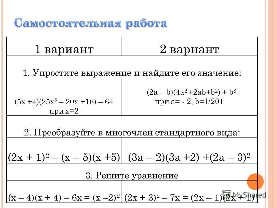 1 вариант2 вариант 1. Упростите выражение и найдите его значение: (5х +4)(25х 2 – 20х +16) – 64 при х=2 (2a – b)(4a 2 +2ab+b 2 ) + b 3 при a= - 2, b=1/201 2. Преобразуйте в многочлен стандартного вида: (2х + 1) 2 – (х – 5)(х +5)(3а – 2)(3а +2) +(2а –