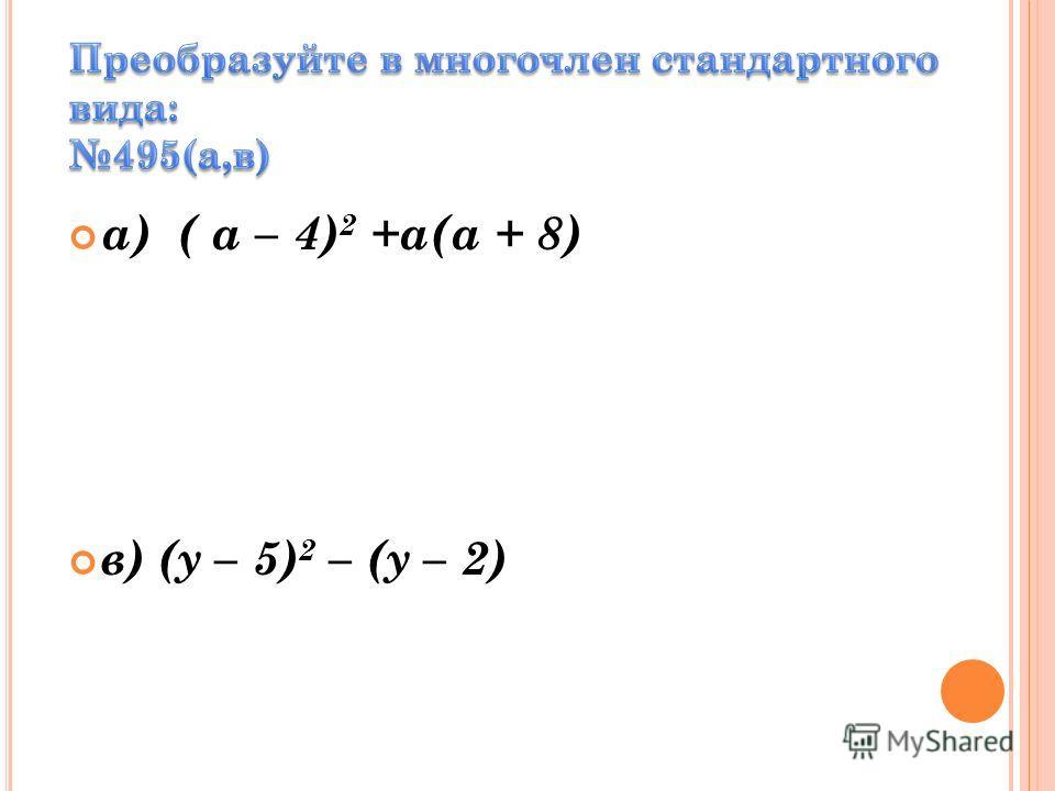 а) ( a – 4) 2 +а(а + 8) в) (у – 5) 2 – (у – 2)