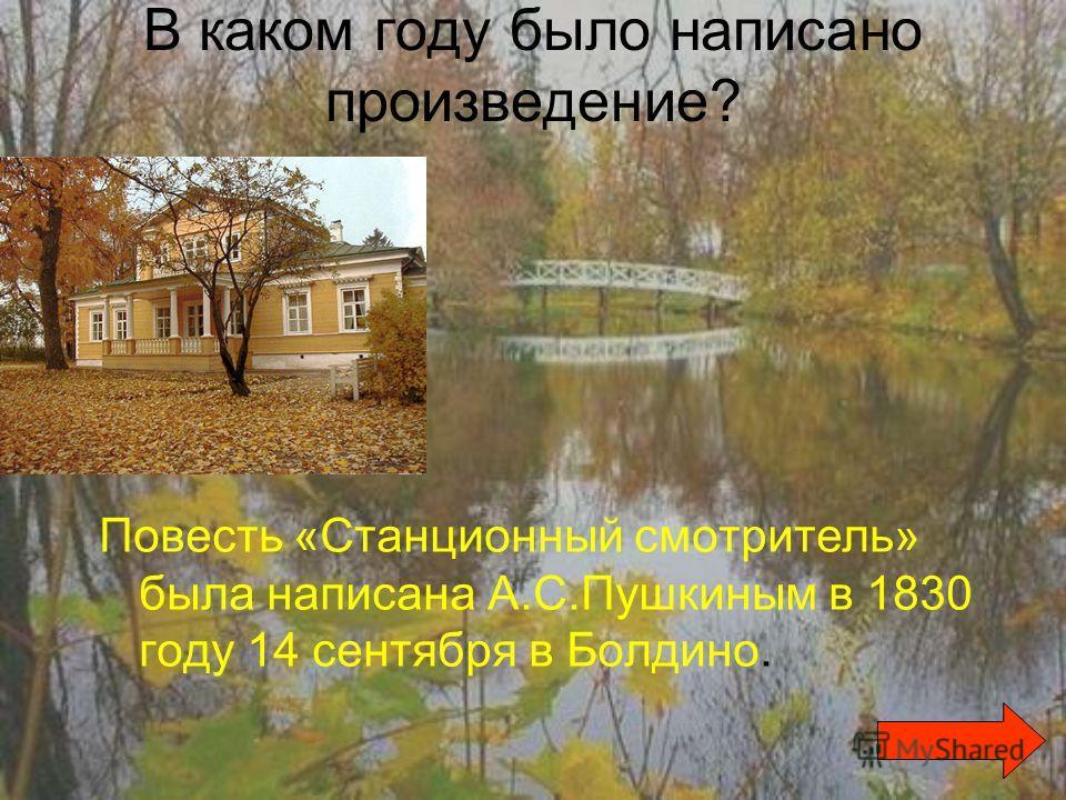 В каком году было написано произведение? Повесть «Станционный смотритель» была написана А.С.Пушкиным в 1830 году 14 сентября в Болдино.