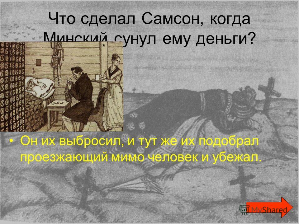 Что сделал Самсон, когда Минский сунул ему деньги? Он их выбросил, и тут же их подобрал проезжающий мимо человек и убежал.