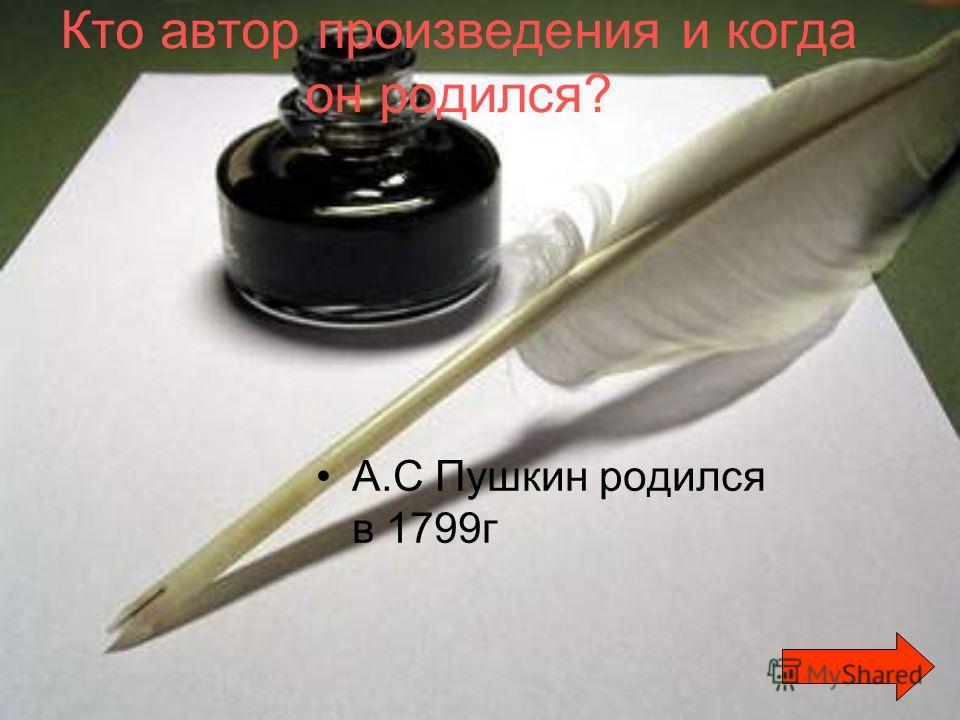 Кто автор произведения и когда он родился? А.С Пушкин родился в 1799г