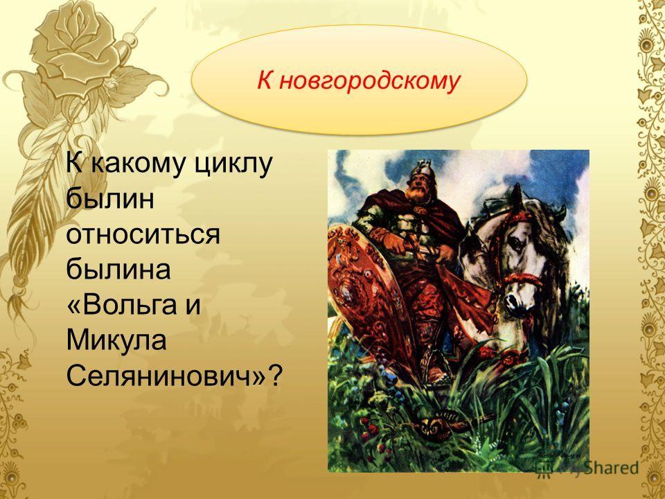 К какому циклу былин относиться былина «Вольга и Микула Селянинович»? К новгородскому К новгородскому