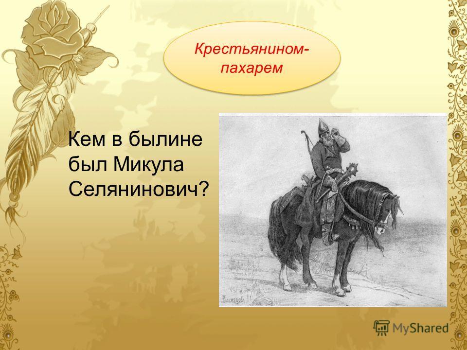 Кем в былине был Микула Селянинович? Крестьянином- пахарем Крестьянином- пахарем