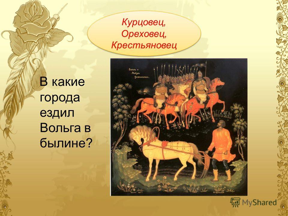 В какие города ездил Вольга в былине? Курцовец, Ореховец, Крестьяновец Курцовец, Ореховец, Крестьяновец