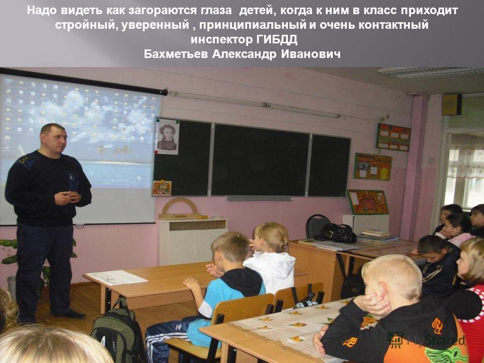 Надо видеть как загораются глаза детей, когда к ним в класс приходит стройный, уверенный, принципиальный и очень контактный инспектор ГИБДД Бахметьев Александр Иванович