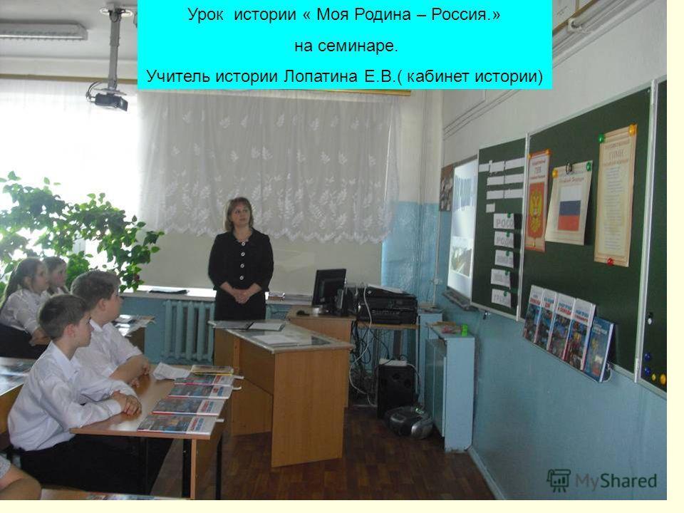 Урок истории « Моя Родина – Россия.» на семинаре. Учитель истории Лопатина Е.В.( кабинет истории)