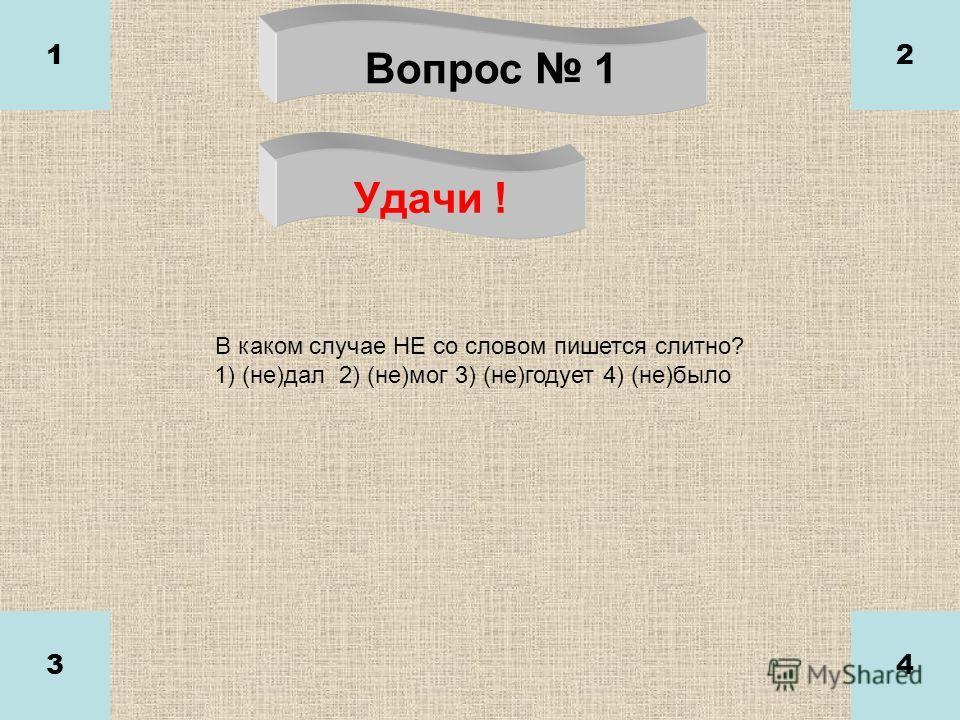 Вопрос 1 Удачи ! 1 34 2 В каком случае НЕ со словом пишется слитно? 1) (не)дал 2) (не)мог 3) (не)годует 4) (не)было