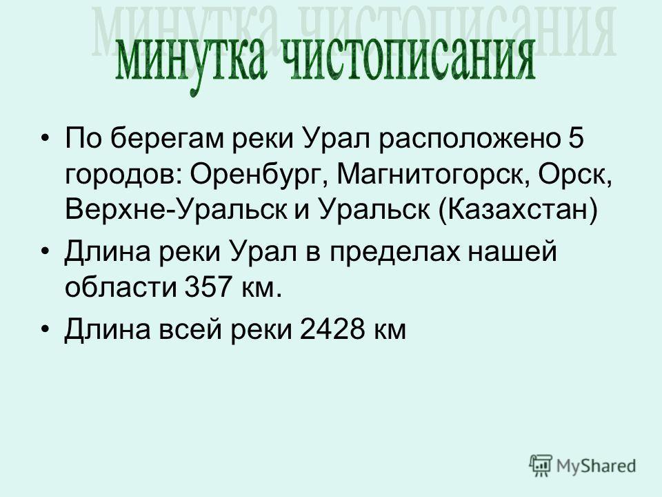 По берегам реки Урал расположено 5 городов: Оренбург, Магнитогорск, Орск, Верхне-Уральск и Уральск (Казахстан) Длина реки Урал в пределах нашей области 357 км. Длина всей реки 2428 км