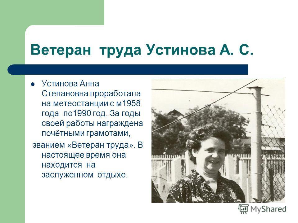 Ветеран труда Устинова А. С. Устинова Анна Степановна проработала на метеостанции с м1958 года по1990 год. За годы своей работы награждена почётными грамотами, званием «Ветеран труда». В настоящее время она находится на заслуженном отдыхе.