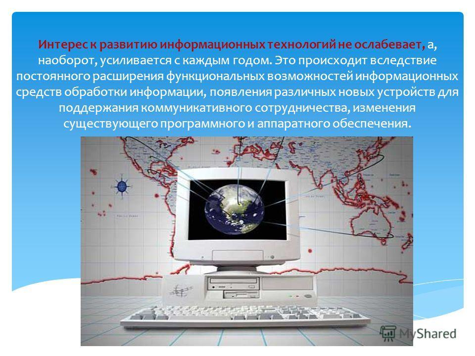 Интерес к развитию информационных технологий не ослабевает, а, наоборот, усиливается с каждым годом. Это происходит вследствие постоянного расширения функциональных возможностей информационных средств обработки информации, появления различных новых у