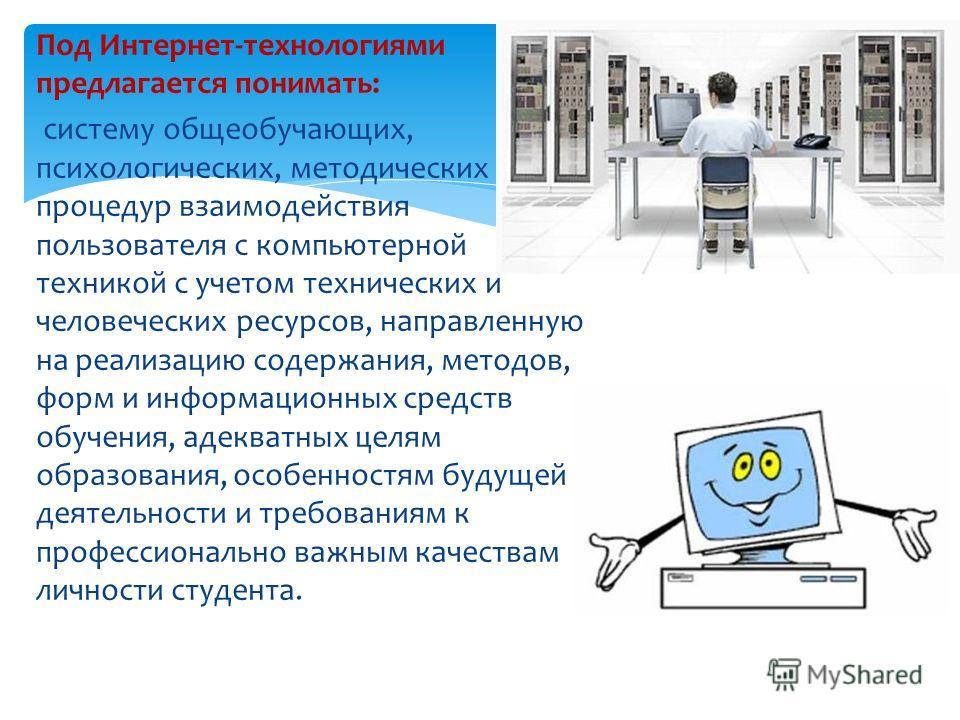 Под Интернет-технологиями предлагается понимать: систему общеобучающих, психологических, методических процедур взаимодействия пользователя с компьютерной техникой с учетом технических и человеческих ресурсов, направленную на реализацию содержания, ме