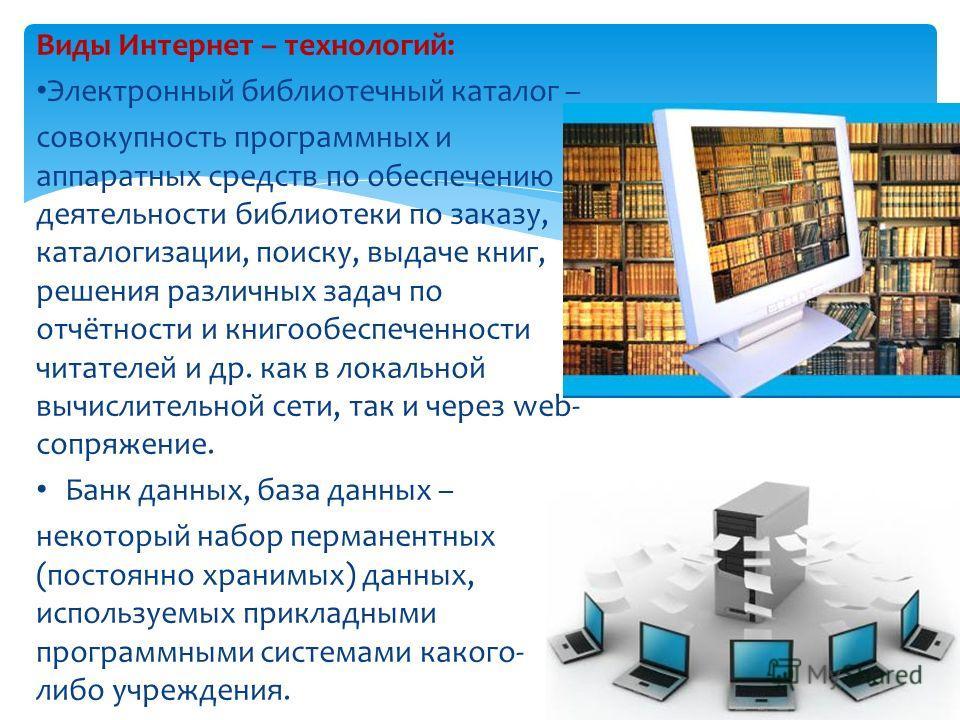 Виды Интернет – технологий: Электронный библиотечный каталог – совокупность программных и аппаратных средств по обеспечению деятельности библиотеки по заказу, каталогизации, поиску, выдаче книг, решения различных задач по отчётности и книгообеспеченн