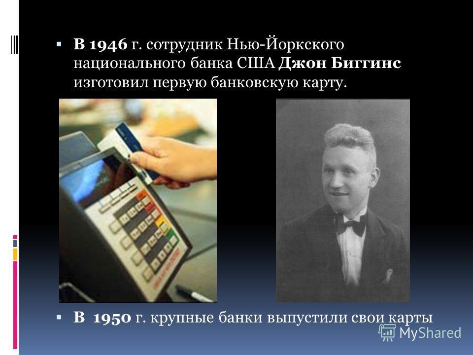 В 1946 г. сотрудник Нью-Йоркского национального банка США Джон Биггинс изготовил первую банковскую карту. В 1950 г. крупные банки выпустили свои карты