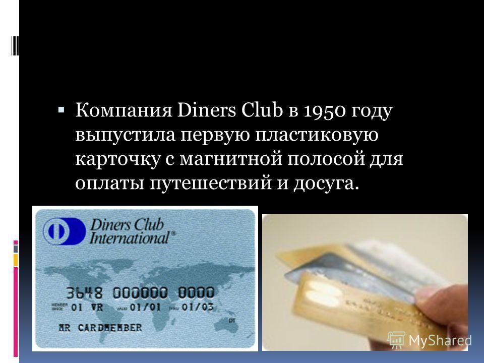 Компания Diners Club в 1950 году выпустила первую пластиковую карточку с магнитной полосой для оплаты путешествий и досуга.