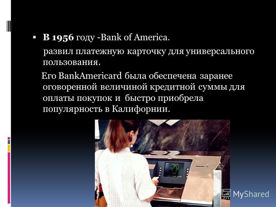 В 1956 году -Bank of America. развил платежную карточку для универсального пользования. Его BankAmericard была обеспечена заранее оговоренной величиной кредитной суммы для оплаты покупок и быстро приобрела популярность в Калифорнии.