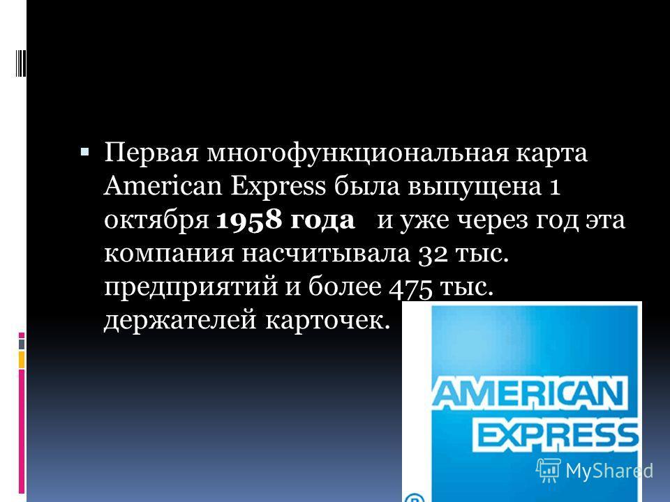 Первая многофункциональная карта American Express была выпущена 1 октября 1958 года и уже через год эта компания насчитывала 32 тыс. предприятий и более 475 тыс. держателей карточек.