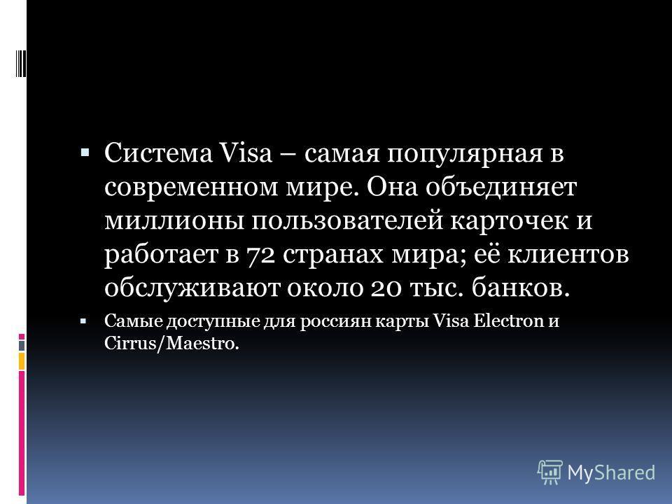 Система Visa – самая популярная в современном мире. Она объединяет миллионы пользователей карточек и работает в 72 странах мира; её клиентов обслуживают около 20 тыс. банков. Самые доступные для россиян карты Visa Electron и Cirrus/Maestro.