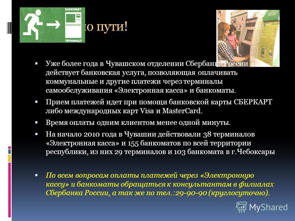 Оплати по пути! Уже более года в Чувашском отделении Сбербанка России действует банковская услуга, позволяющая оплачивать коммунальные и другие платежи через терминалы самообслуживания «Электронная касса» и банкоматы. Прием платежей идет при помощи б