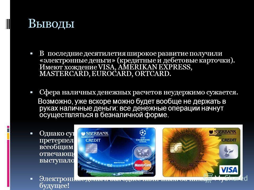 Выводы В последние десятилетия широкое развитие получили «электронные деньги» (кредитные и дебетовые карточки). Имеют хождение VISA, AMERIKAN EXPRESS, MASTERCARD, EUROCARD, ORTCARD. Сфера наличных денежных расчетов неудержимо сужается. Возможно, уже